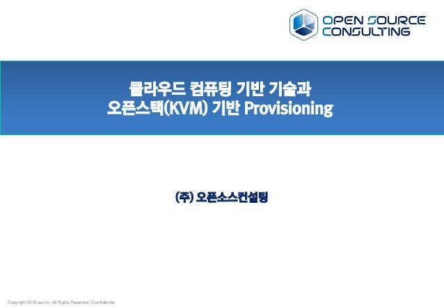 Copyright 2016 osci.kr. All Rights Reserved / Confidential 클라우드 컴퓨팅 기반 기술과 오픈스택(KVM) 기반 Provisioning (주) 오픈소스컨설팅