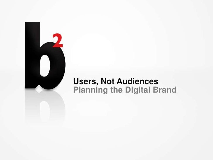 Users, Not Audiences<br />Planning the Digital Brand<br />