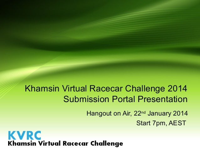 Khamsin Virtual Racecar Challenge 2014 Submission Portal Presentation Hangout on Air, 22nd January 2014 Start 7pm, AEST