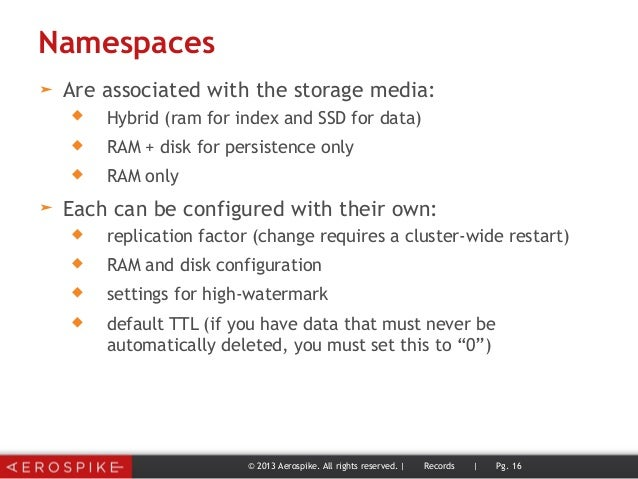 Namespaces ➤ Are associated with the storage media:  Hybrid (ram for index and SSD for data)  RAM + disk for persistence...