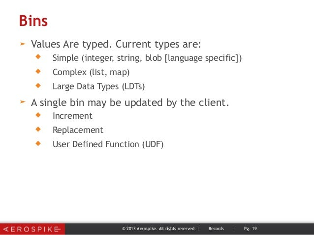 Bins ➤ Values Are typed. Current types are:  Simple (integer, string, blob [language specific])  Complex (list, map)  L...