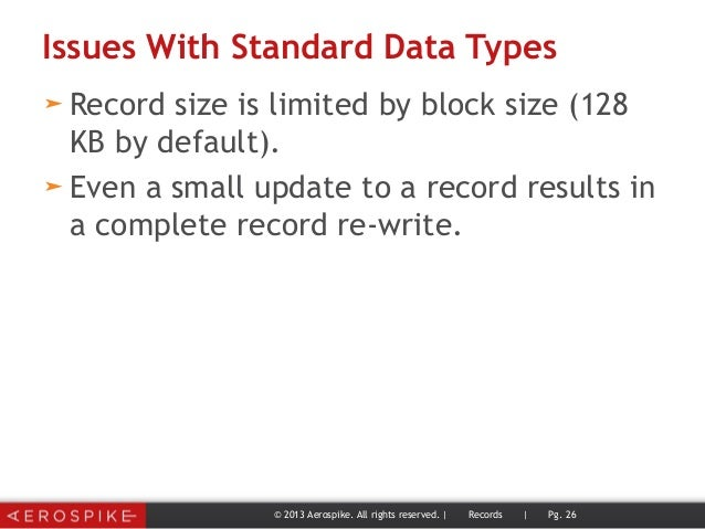 Issues With Standard Data Types ➤ Record size is limited by block size (128 KB by default). ➤ Even a small update to a rec...