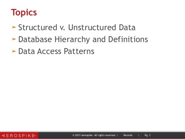 Topics ➤ Structured v. Unstructured Data ➤ Database Hierarchy and Definitions ➤ Data Access Patterns © 2013 Aerospike. All...