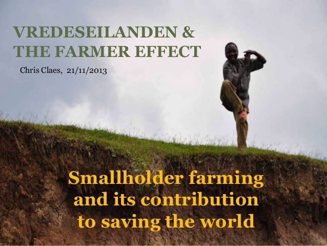 VREDESEILANDEN & THE FARMER EFFECT Chris Claes, 21/11/2013  Smallholder farming and its contribution to saving the world