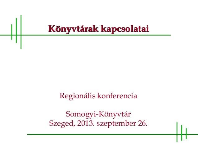 Könyvtárak kapcsolataiKönyvtárak kapcsolatai Regionális konferencia Somogyi-Könyvtár Szeged, 2013. szeptember 26.