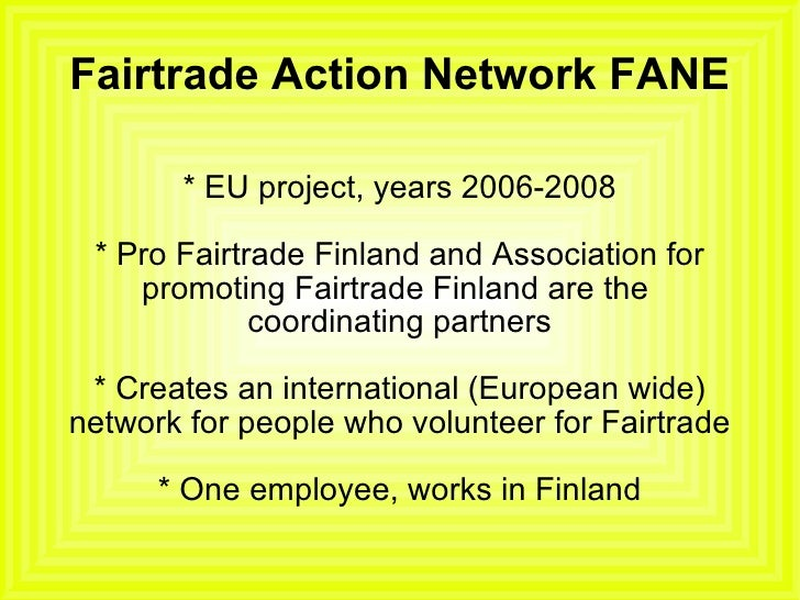 Fairtrade Action Network FANE * EU project, years 2006-2008 * Pro Fairtrade Finland and Association for promoting Fairtrad...