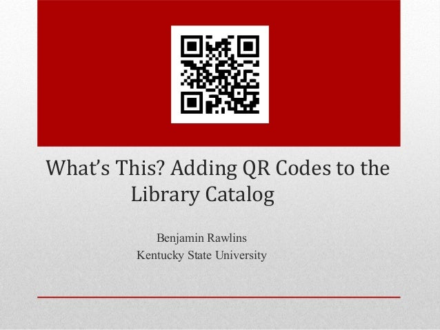What's This? Adding QR Codes to the        Library Catalog            Benjamin Rawlins         Kentucky State University