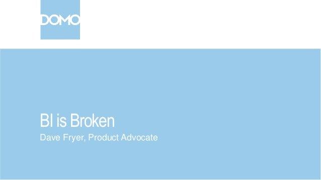 BI is Broken Dave Fryer, Product Advocate