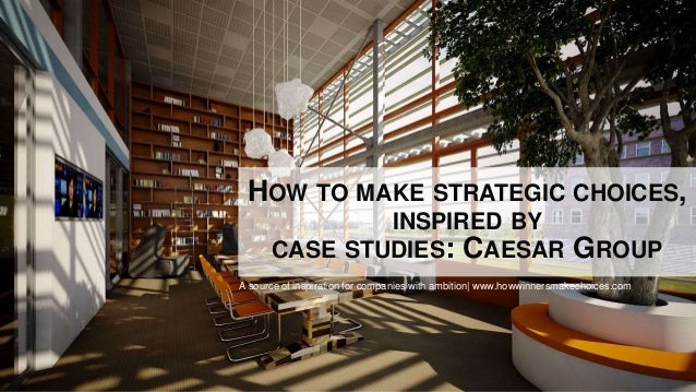 HOW TO MAKE STRATEGIC CHOICES, INSPIRED BY CASE STUDIES: CAESAR GROUP A source of inspiration for companies with ambition|...