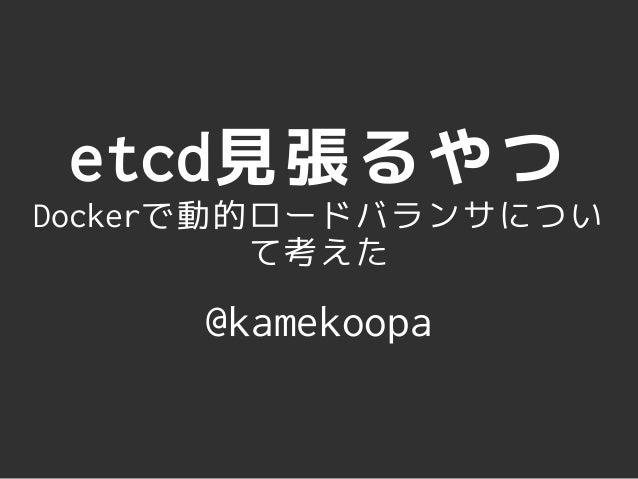 etcd見張るやつ  Dockerで動的ロードバランサについ  て考えた  @kamekoopa