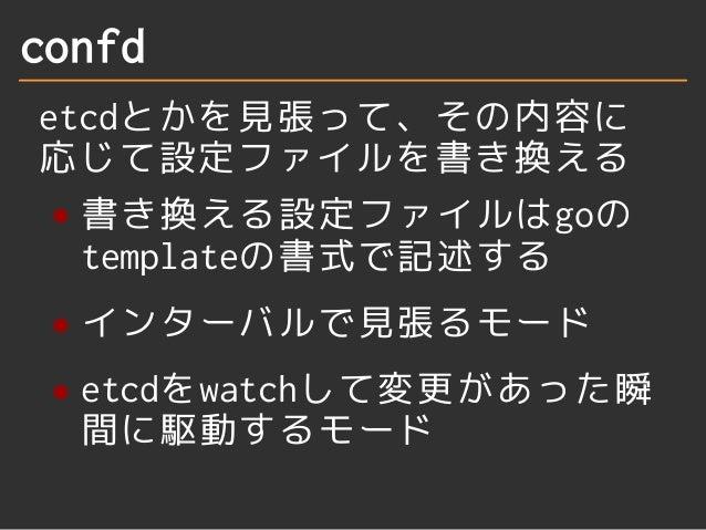confd  etcdとかを見張って、その内容に  応じて設定ファイルを書き換える  書き換える設定ファイルはgoの  templateの書式で記述する  インターバルで見張るモード  etcdをwatchして変更があった瞬  間に駆動するモー...