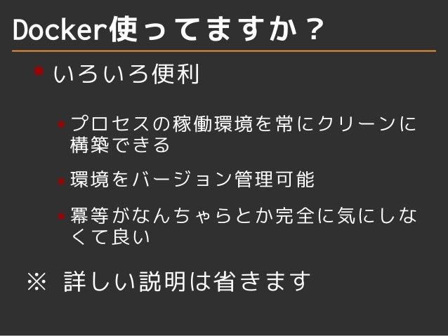 Docker使ってますか?  いろいろ便利  プロセスの稼働環境を常にクリーンに  構築できる  環境をバージョン管理可能  冪等がなんちゃらとか完全に気にしな  くて良い  ※ 詳しい説明は省きます
