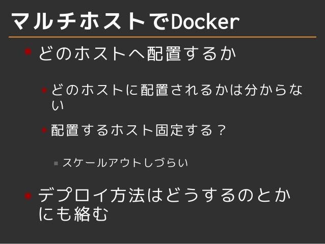マルチホストでDocker  どのホストへ配置するか  どのホストに配置されるかは分からな  い  配置するホスト固定する?  スケールアウトしづらい  デプロイ方法はどうするのとか  にも絡む