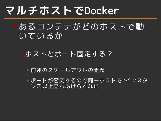 マルチホストでDocker  あるコンテナがどのホストで動  いているか  ホストとポート固定する?  前述のスケールアウトの問題  ポートが衝突するので同一ホストで2インスタ  ンス以上立ちあげられない