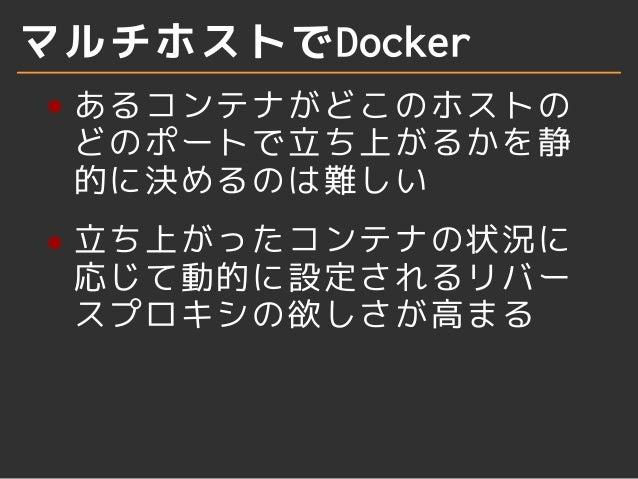 マルチホストでDocker  あるコンテナがどこのホストの  どのポートで立ち上がるかを静  的に決めるのは難しい  立ち上がったコンテナの状況に  応じて動的に設定されるリバー  スプロキシの欲しさが高まる
