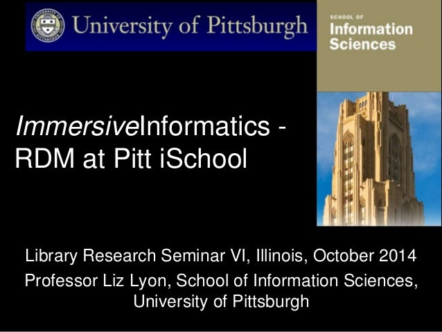 ImmersiveInformatics - RDM at Pitt iSchool Library Research Seminar VI, Illinois, October 2014 Professor Liz Lyon, School ...