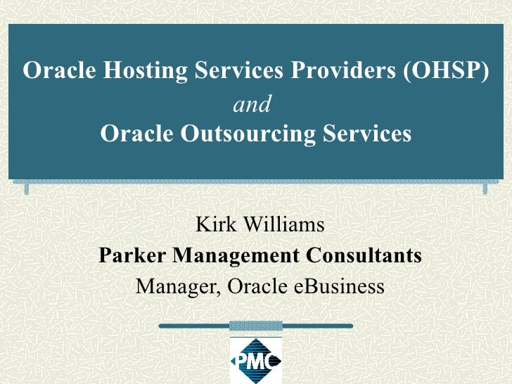 Oracle Hosting Services Providers (OHSP) and   Oracle Outsourcing Services Kirk Williams Parker Management Consultants Man...