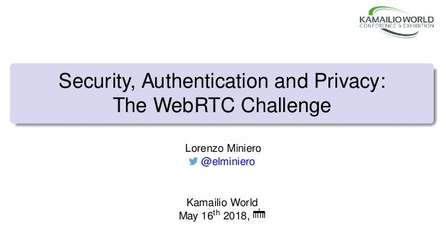 Security, Authentication and Privacy: The WebRTC Challenge Lorenzo Miniero @elminiero Kamailio World May 16th 2018,