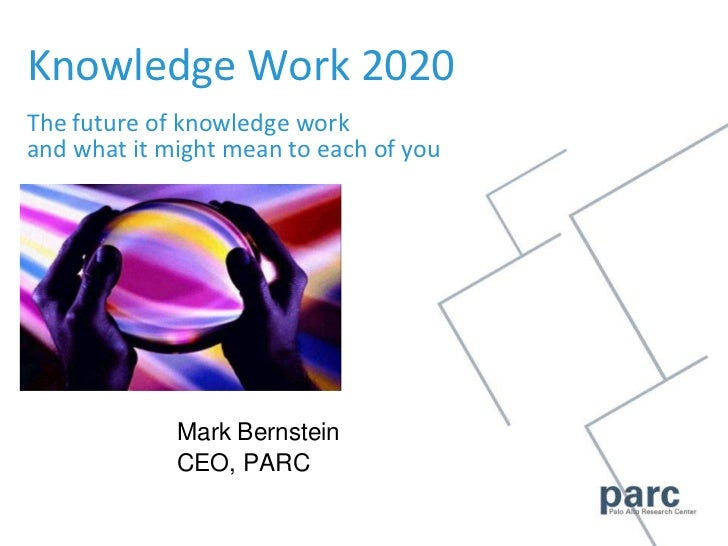 Knowledge Work 2020The future of knowledge workand what it might mean to each of you<br />Mark Bernstein<br />CEO, PARC<br />
