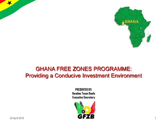24 April 2014 1 GHANA FREE ZONES PROGRAMME: Providing a Conducive Investment Environment PRESENTED BY: Kwadwo Twum Boafo E...