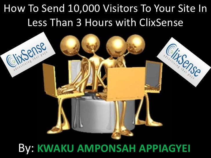 How To Send 10,000 Visitors To Your Site In    Less Than 3 Hours with ClixSense   By: KWAKU AMPONSAH APPIAGYEI