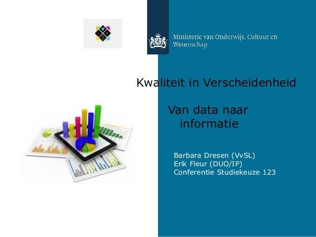 Barbara Dresen (VvSL) Erik Fleur (DUO/IP) Conferentie Studiekeuze 123 Kwaliteit in Verscheidenheid Van data naar informatie