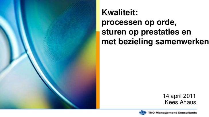 Kwaliteit: processen op orde, sturen op prestaties en met bezieling samenwerken<br />14 april 2011<br />Kees Ahaus<br />