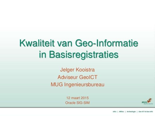 Kwaliteit van Geo-Informatie in Basisregistraties Jelger Kooistra Adviseur GeoICT MUG Ingenieursbureau 12 maart 2015 Oracl...