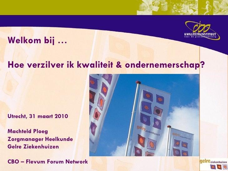Utrecht, 31 maart 2010 Machteld Ploeg Zorgmanager Heelkunde Gelre Ziekenhuizen CBO – Flevum Forum Network Welkom bij … Hoe...