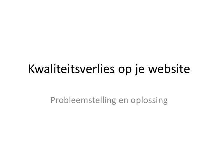 Kwaliteitsverlies op je website    Probleemstelling en oplossing
