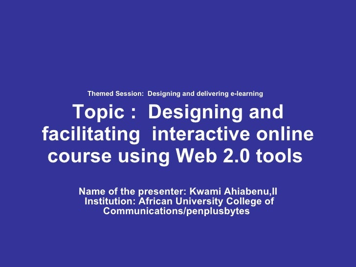 Themed Session: Designing and delivering e-learning   Topic : Designing and facilitating interactive online course usin...