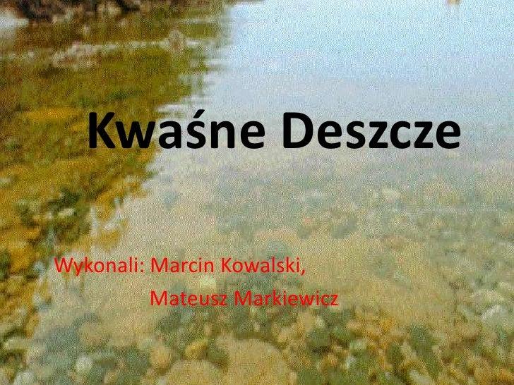 Kwaśne Deszcze<br />Wykonali: Marcin Kowalski,<br />      Mateusz Markiewicz<br />