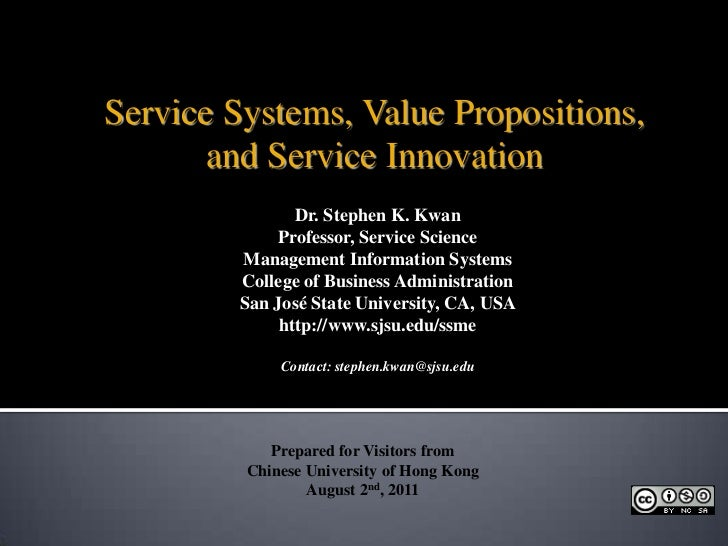 Service Systems, Value Propositions,<br />and Service Innovation<br />Dr. Stephen K. Kwan<br />Professor, Service Science<...