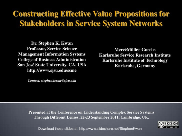 Constructing Effective Value Propositions for Stakeholders in Service System Networks<br />Dr. Stephen K. Kwan<br />Profes...