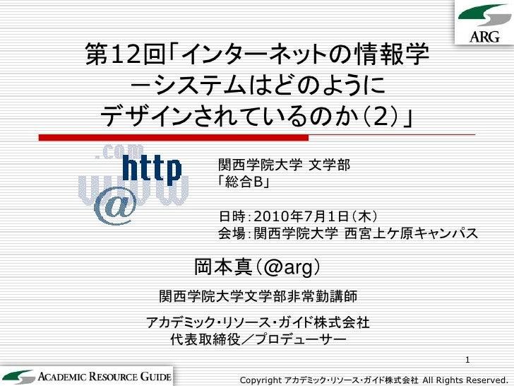 第12回「インターネットの情報学   -システムはどのように  デザインされているのか(2)」         関西学院大学 文学部         「総合B」          日時:2010年7月1日(木)         会場:関西学院大...