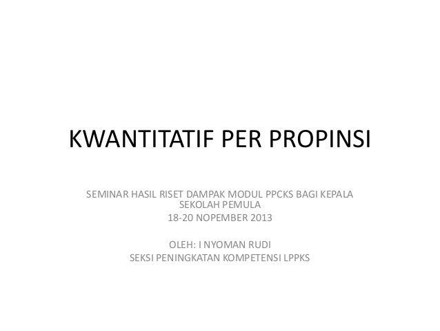KWANTITATIF PER PROPINSI SEMINAR HASIL RISET DAMPAK MODUL PPCKS BAGI KEPALA SEKOLAH PEMULA 18-20 NOPEMBER 2013 OLEH: I NYO...