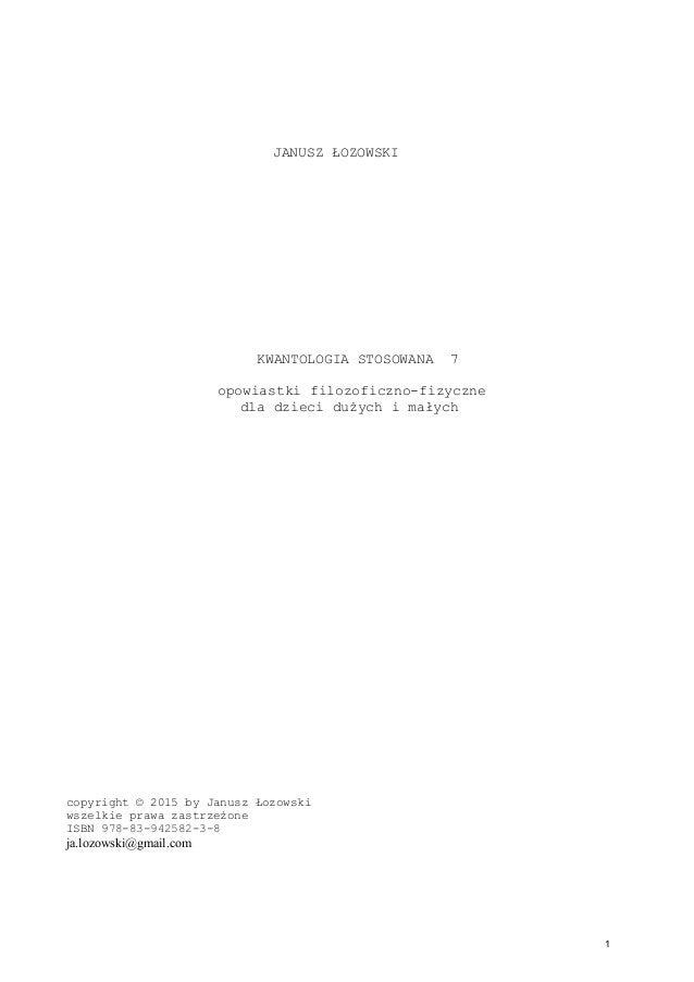 JANUSZ ŁOZOWSKI KWANTOLOGIA STOSOWANA 7 opowiastki filozoficzno-fizyczne dla dzieci dużych i małych copyright © 2015 by Ja...