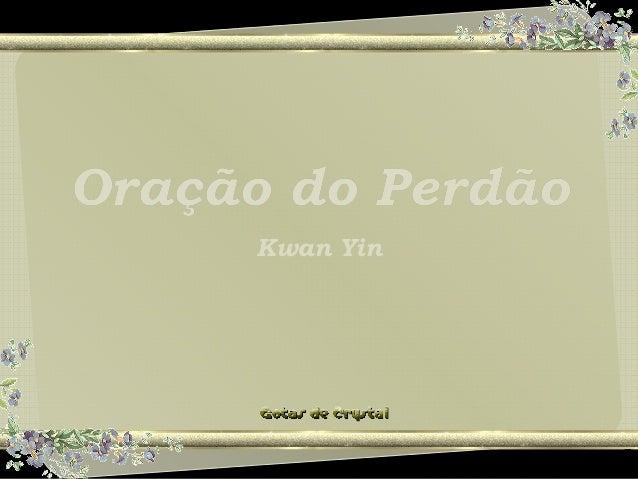 Oração do PerdãoOração do PerdãoOração do Perdão Kwan Yin