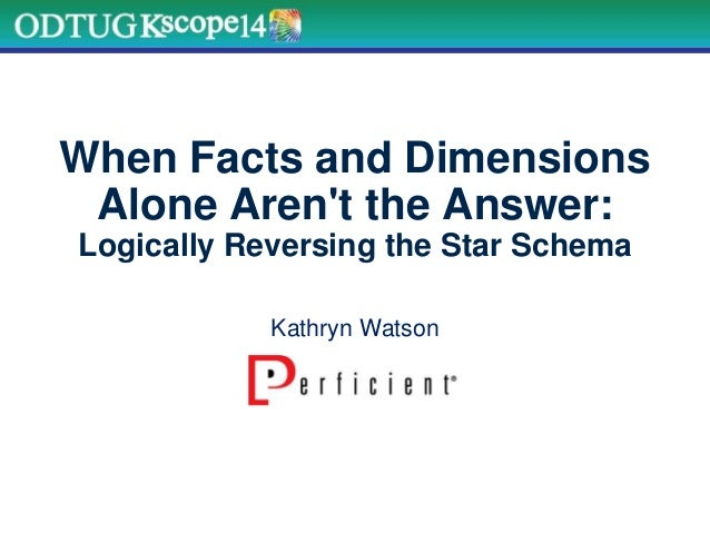 When Facts and Dimensions Alone Aren't the Answer: Logically Reversing the Star Schema Kathryn Watson