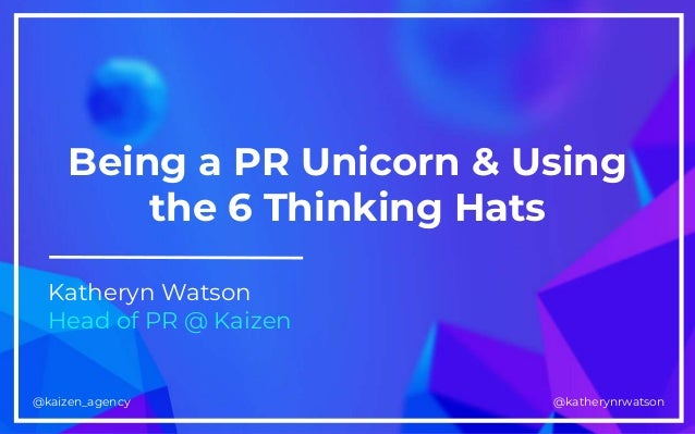 kaizen.co.uk@kaizen_agency @katherynrwatson@kaizen_agency Being a PR Unicorn & Using the 6 Thinking Hats Katheryn Watson H...