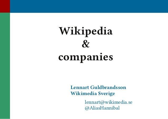 Wikipedia & companies Lennart Guldbrandsson Wikimedia Sverige  lennart@wikimedia.se @AliasHannibal