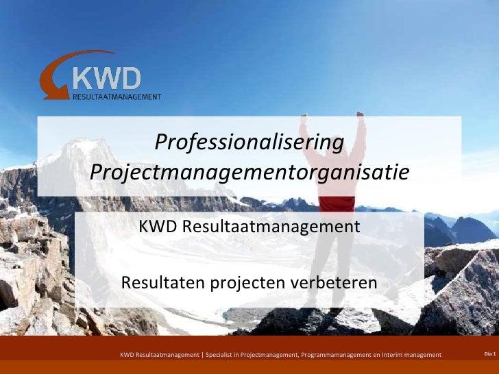 Professionalisering Projectmanagementorganisatie<br />KWD Resultaatmanagement<br />Resultaten projecten verbeteren<br />