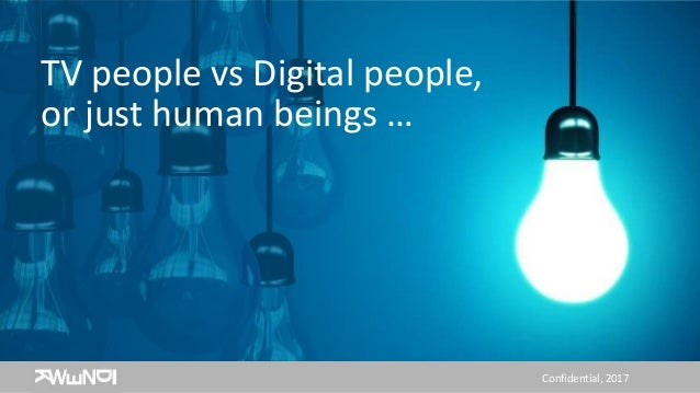 Confidential, 2017 TV people vs Digital people, or just human beings …