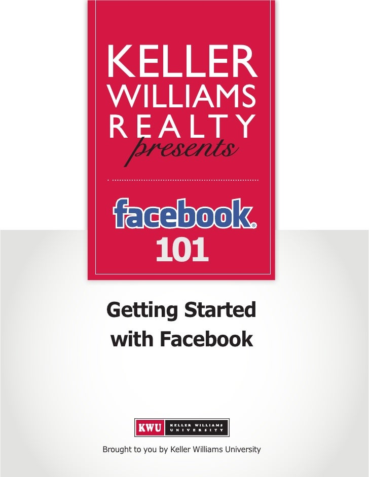 KELLER  WILLIAMS  R E A LT Y                 101  Getting Started  with Facebook     Brought to you by Keller Williams Uni...