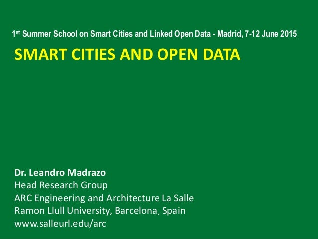 SMART CITIES AND OPEN DATA Dr. Leandro Madrazo Head Research Group ARC Engineering and Architecture La Salle Ramon Llull U...