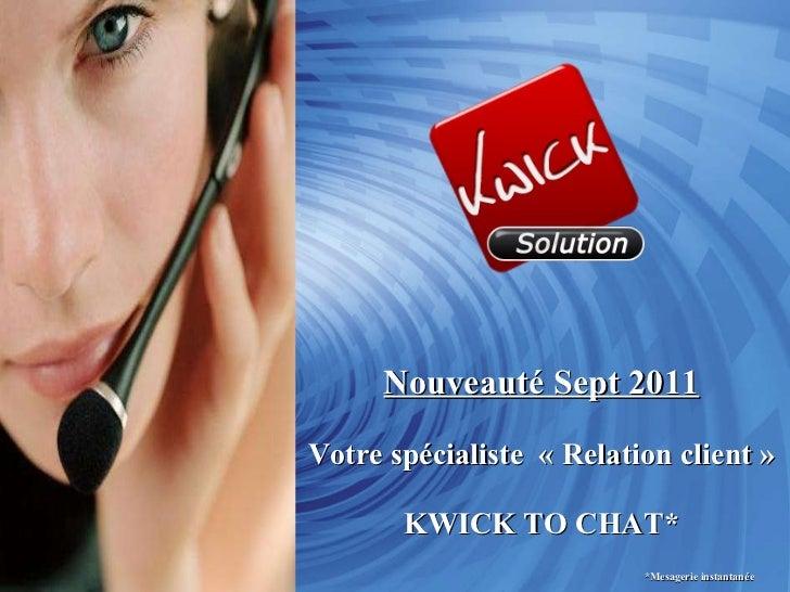 Nouveauté Sept 2011 Votre spécialiste  «Relation client» KWICK TO CHAT*   *Mesagerie instantanée