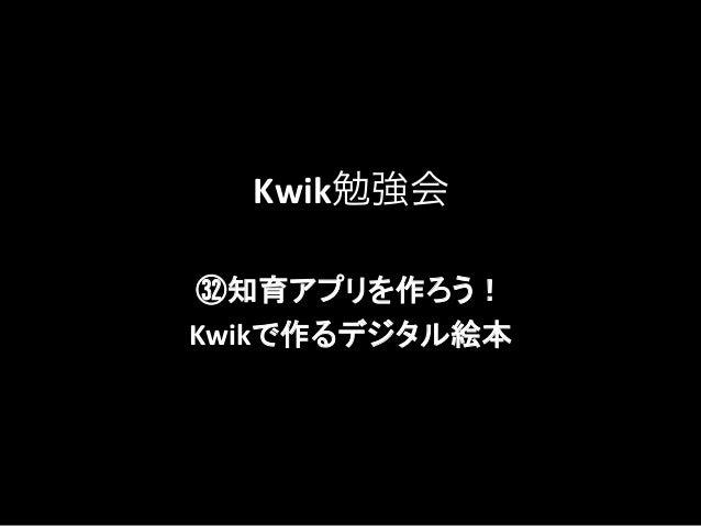 Kwik勉強会 ㉜知育アプリを作ろう!    Kwikで作るデジタル絵本