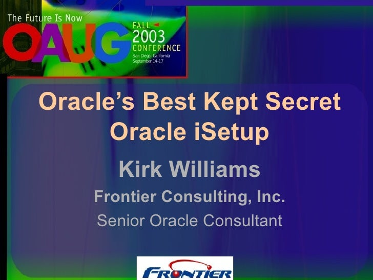 Kirk Williams Frontier Consulting, Inc. Senior Oracle Consultant Oracle's Best Kept Secret Oracle iSetup