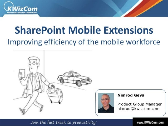 SharePoint Mobile Extensions Improving efficiency of the mobile workforce  Nimrod Geva  Product Group Manager nimrod@kwizc...
