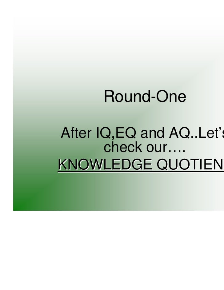 Round-OneAfter IQ,EQ and AQ..Let's       check our….KNOWLEDGE QUOTIENT